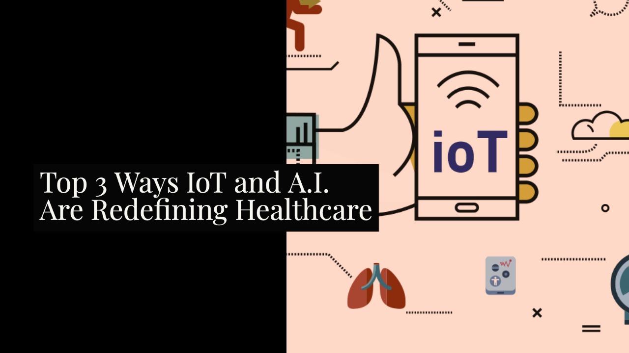 Top 3 Ways IoT and A.I. Are Redefining Healthcare
